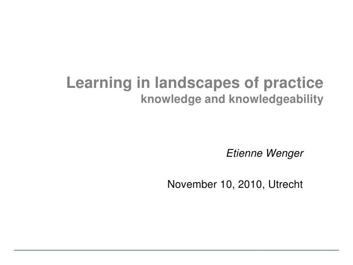 Learning in landscapes of practiceknowledge and knowledgeability<br />Etienne Wenger<br />November 10, 2010, Utrecht<br />