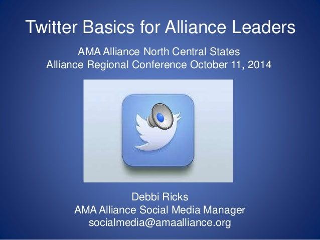 Twitter Basics for Alliance Leaders Debbi Ricks AMA Alliance Social Media Manager socialmedia@amaalliance.org AMA Alliance...