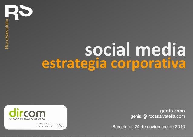 estrategia corporativa genís roca genis @ rocasalvatella.com Barcelona, 24 de noviembre de 2010 social media