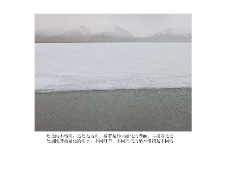 <ul><li>还是纳木错湖:远处是雪山、接着是尚未融化的湖面、再接着是近处刚刚开始融化的湖水。不同时节、不同天气的纳木错湖是不同的 </li></ul>