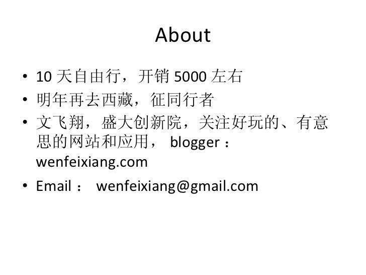 About <ul><li>10 天自由行,开销 5000 左右 </li></ul><ul><li>明年再去西藏,征同行者 </li></ul><ul><li>文飞翔,盛大创新院,关注好玩的、有意思的网站和应用, blogger : wenf...