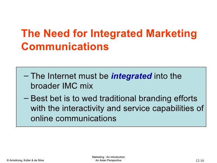 <ul><li>The Need for Integrated Marketing Communications </li></ul><ul><ul><li>The Internet must be  integrated  into the ...