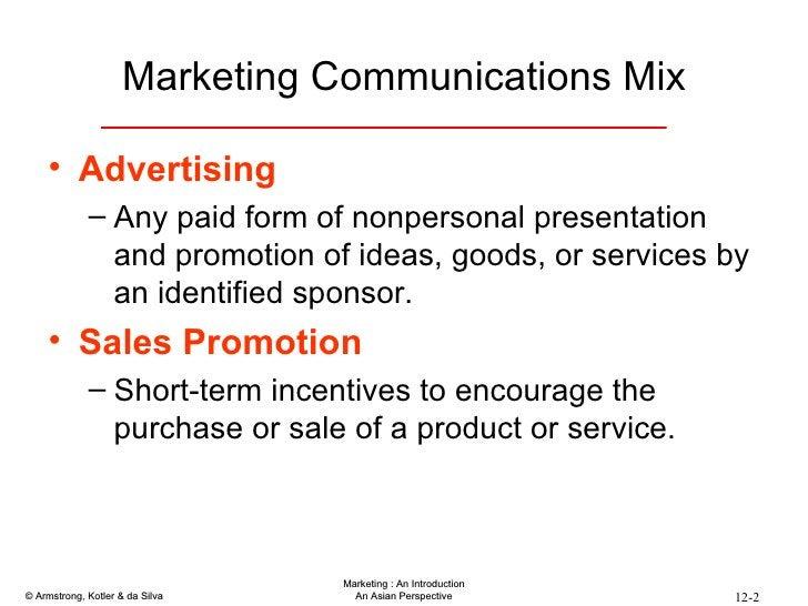 Marketing Communications Mix <ul><li>Advertising </li></ul><ul><ul><li>Any paid form of nonpersonal presentation and promo...