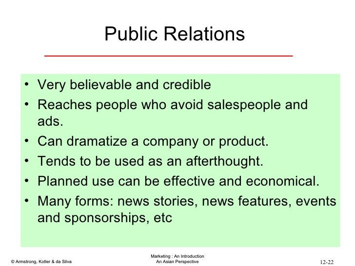 Public Relations  <ul><li>Very believable and credible </li></ul><ul><li>Reaches people who avoid salespeople and ads. </l...