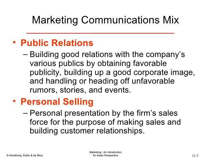 Marketing Communications Mix <ul><li>Public Relations </li></ul><ul><ul><li>Building good relations with the company's var...