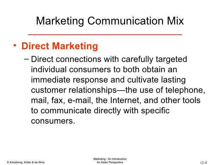 Marketing Communication Mix <ul><li>Direct Marketing </li></ul><ul><ul><li>Direct connections with carefully targeted indi...