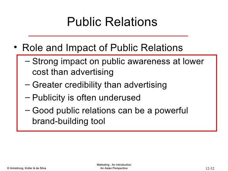 <ul><li>Role and Impact of Public Relations </li></ul><ul><ul><li>Strong impact on public awareness at lower cost than adv...