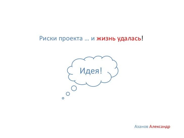 Риски проекта … и жизнь удалась!            Идея!                             Азанов Александр