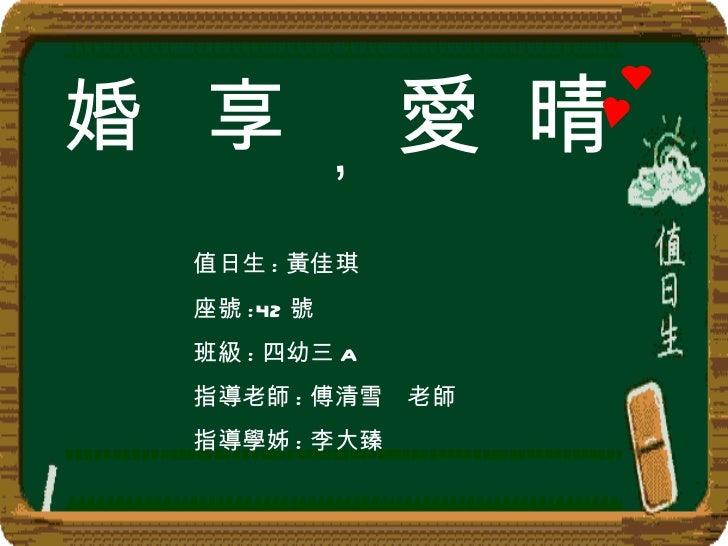 婚 享 , 愛 值日生 : 黃佳琪 座號 :42 號 班級 : 四幼三 A 指導老師 : 傅清雪  老師 指導學姊 : 李大臻   晴