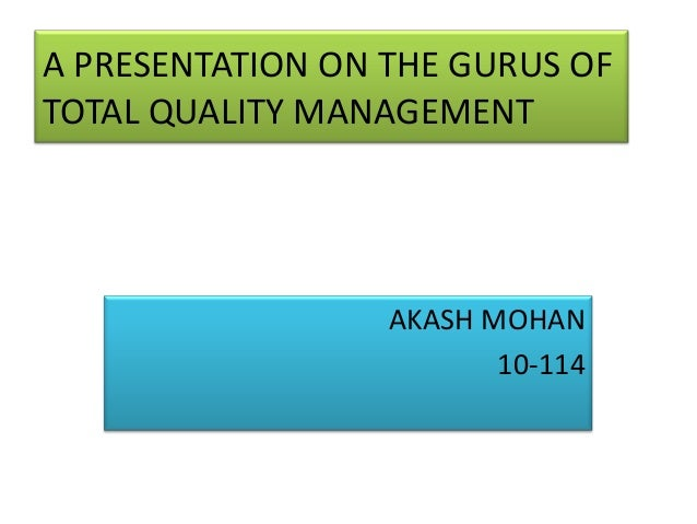 A PRESENTATION ON THE GURUS OF TOTAL QUALITY MANAGEMENT AKASH MOHAN 10-114