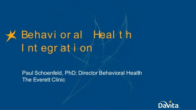 Behavi or al Heal t h I nt egr at i on Paul Schoenfeld, PhD; Director Behavioral Health The Everett Clinic