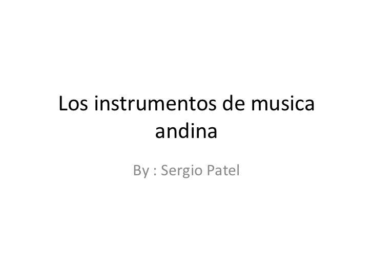 Los instrumentos de musicaandina<br />By : Sergio Patel<br />