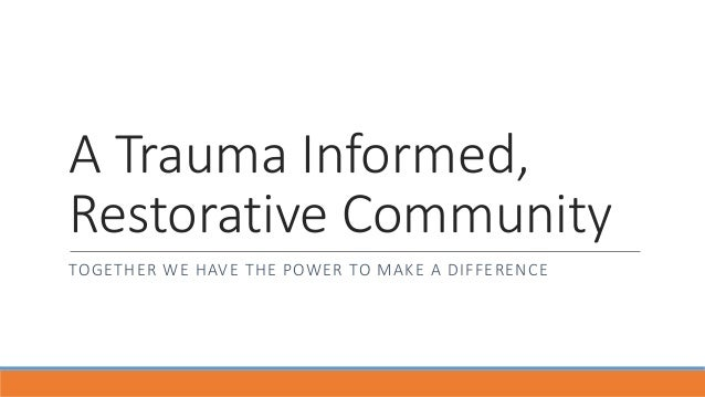 A Trauma Informed, Restorative Community TOGETHER WE HAVE THE POWER TO MAKE A DIFFERENCE