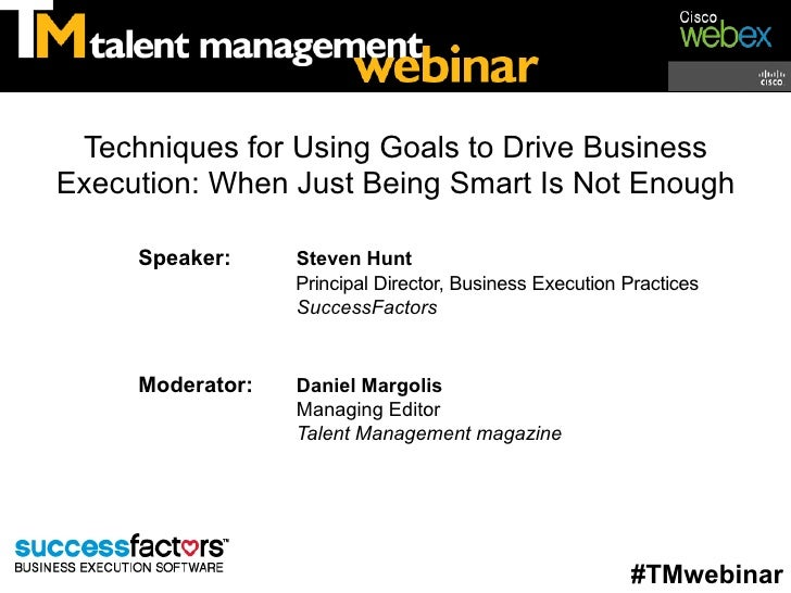 Techniques for Using Goals to Drive BusinessExecution: When Just Being Smart Is Not Enough     Speaker:     Steven Hunt   ...