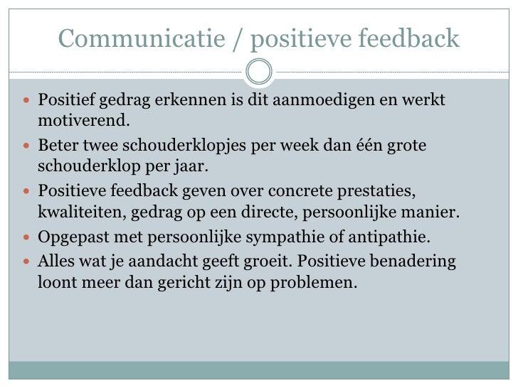 Communicatie / positieve feedback Positief gedrag erkennen is dit aanmoedigen en werkt    motiverend.   Beter twee schou...