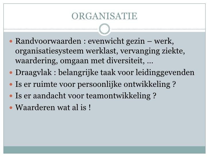 ORGANISATIE Randvoorwaarden : evenwicht gezin – werk,  organisatiesysteem werklast, vervanging ziekte,  waardering, omgaa...