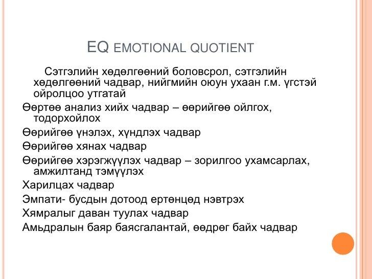 EQ EMOTIONAL QUOTIENT    Сэтгэлийн хөдөлгөөний боловсрол, сэтгэлийн  хөдөлгөөний чадвар, нийгмийн оюун ухаан г.м. үгстэй  ...
