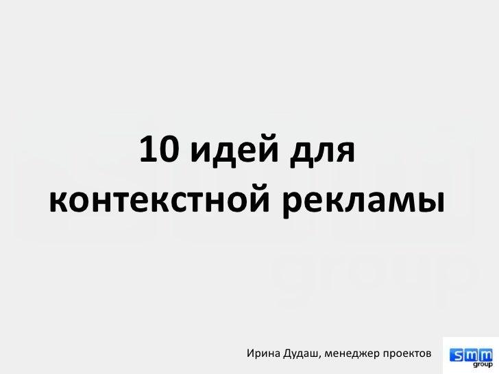 10 идей дляконтекстной рекламы         Ирина Дудаш, менеджер проектов