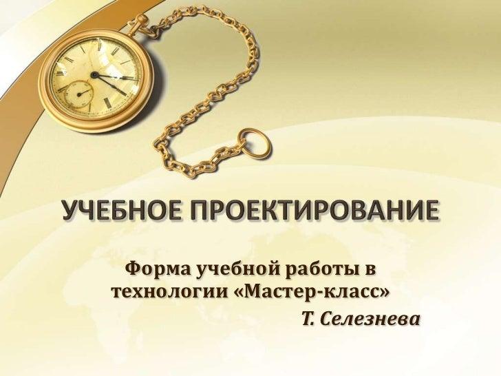 Форма учебной работы втехнологии «Мастер-класс»                 Т. Селезнева