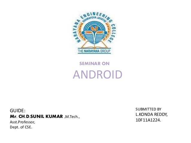 SEMINAR ON  ANDROID GUIDE: Mr. CH.D.SUNIL KUMAR ,M.Tech., Asst.Professor, Dept. of CSE.  SUBMITTED BY  L.KONDA REDDY, 10F1...