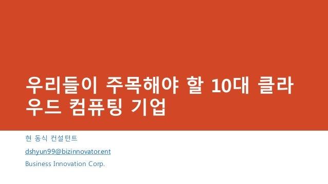 우리들이 주목해야 할 10대 클라우드 컴퓨팅 기업현 동식 컨설턴트dshyun99@bizinnovator.entBusiness Innovation Corp.