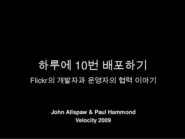 하루에 10번 배포하기Flickr의 개발자과 운영자의 협력 이야기   John Allspaw & Paul Hammond            Velocity 2009