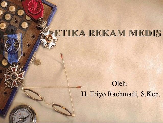 ETIKA REKAM MEDIS              Oleh:    H. Triyo Rachmadi, S.Kep.