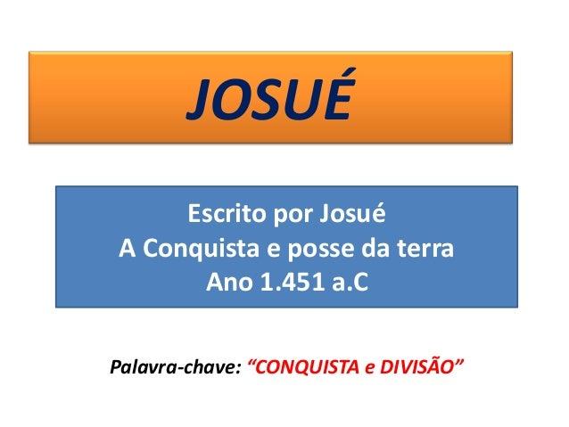 """JOSUÉ Palavra-chave: """"CONQUISTA e DIVISÃO"""" Escrito por Josué A Conquista e posse da terra Ano 1.451 a.C"""