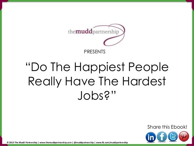 """Do The Happiest People Really Have The Hardest Jobs?"" Share this Ebook! PRESENTS © 2013 The Mudd Partnership 