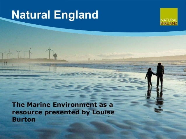 Natural England The Marine Environment as a resource presented by Louise Burton