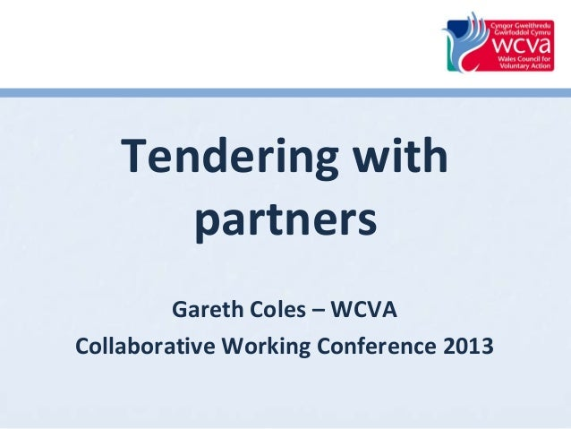 Tendering with partners Gareth Coles – WCVA Collaborative Working Conference 2013