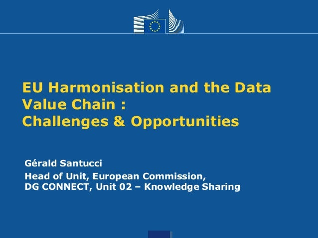 EU Harmonisation and the Data Value Chain : Challenges & Opportunities Gérald Santucci Head of Unit, European Commission, ...