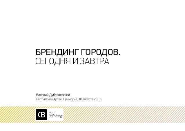 брендинг городов. сегодня и завтра Василий Дубейковский Балтийский Артек, Приморье, 10 августа 2013