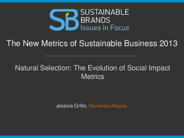 Natural Selection: The Evolution of Social Impact Metrics The New Metrics of Sustainable Business 2013 Jessica Grillo, Rai...