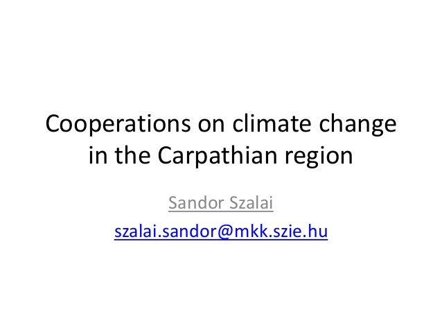 Cooperations on climate change in the Carpathian region Sandor Szalai szalai.sandor@mkk.szie.hu