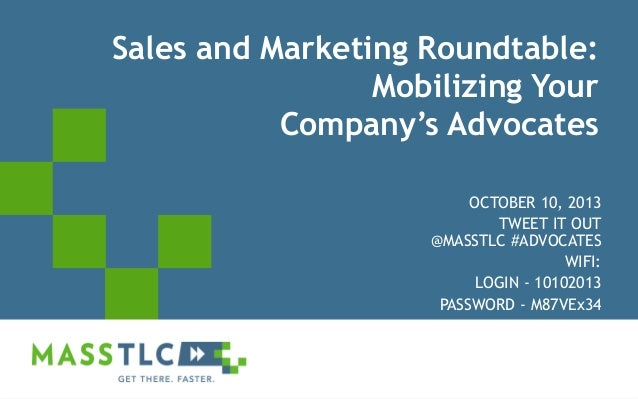 Sales and Marketing Roundtable: Mobilizing Your Company's Advocates OCTOBER 10, 2013 TWEET IT OUT @MASSTLC #ADVOCATES WIFI...