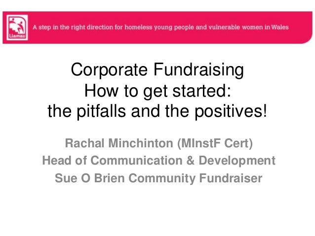 Corporate Fundraising How to get started: the pitfalls and the positives! Rachal Minchinton (MInstF Cert) Head of Communic...