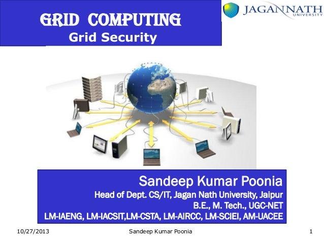 GRID COMPUTING Grid Security  Sandeep Kumar Poonia Head of Dept. CS/IT, Jagan Nath University, Jaipur B.E., M. Tech., UGC-...