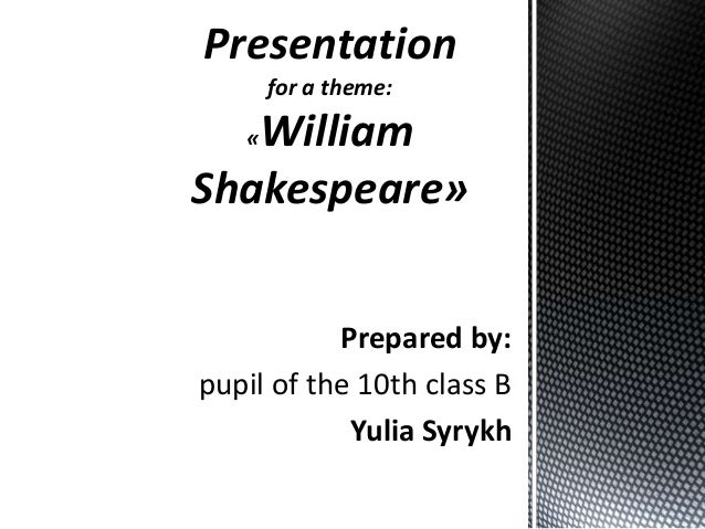 Presentation for a theme:  William Shakespeare» «  Prepared by: pupil of the 10th class B Yulia Syrykh