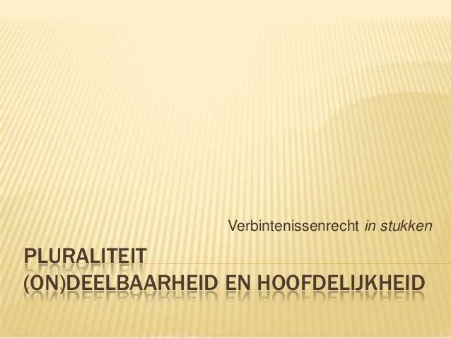 Verbintenissenrecht in stukken  PLURALITEIT (ON)DEELBAARHEID EN HOOFDELIJKHEID