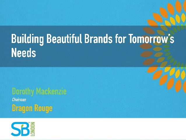 Building beautiful brands for tomorrow's needs Dorothy Mackenzie