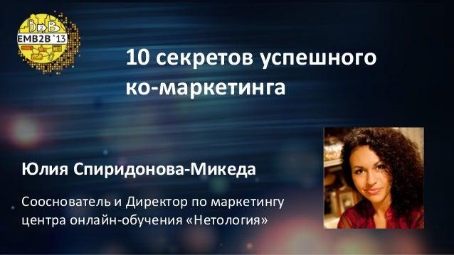 10 секретов успешного ко-маркетинга Юлия Спиридонова-Микеда Сооснователь и Директор по маркетингу центра онлайн-обучения «...