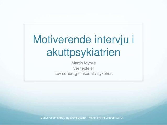 Motiverende intervju i akuttpsykiatrien Martin Myhre Vernepleier Lovisenberg diakonale sykehus  Motiverende intervju og ak...