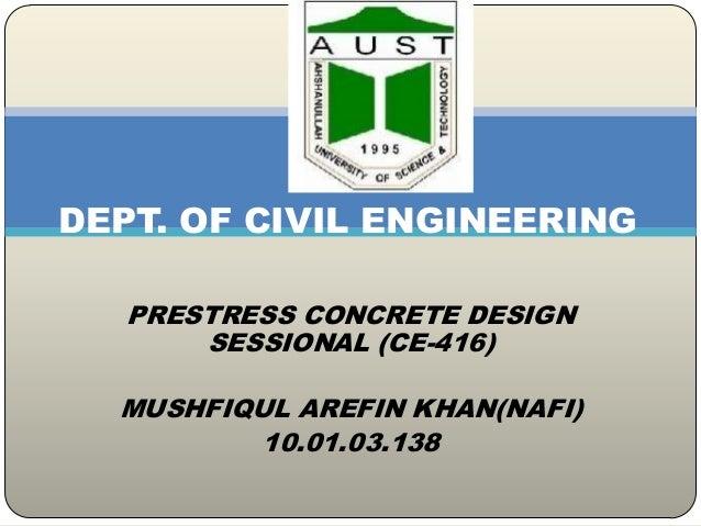 DEPT. OF CIVIL ENGINEERING PRESTRESS CONCRETE DESIGN SESSIONAL (CE-416)  MUSHFIQUL AREFIN KHAN(NAFI) 10.01.03.138