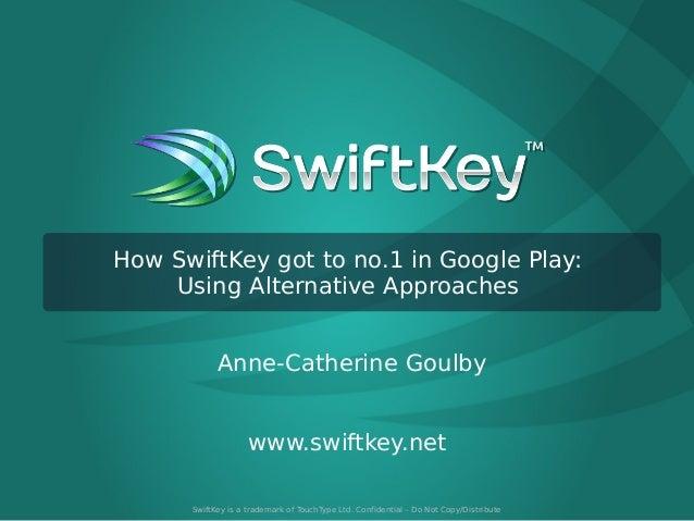 How SwiftKey got to no.1 in Google Play: Using Alternative Approaches Anne-Catherine Goulby www.swiftkey.net SwiftKey is a...
