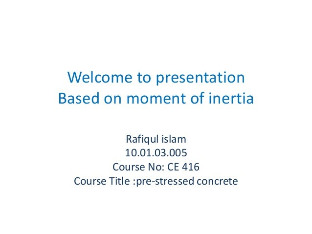 Welcome to presentation Based on moment of inertia Rafiqul islam 10.01.03.005 Course No: CE 416 Course Title :pre-stressed...