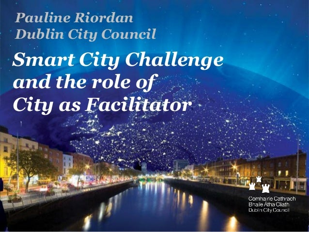 Pauline Riordan Dublin City Council  Smart City Challenge and the role of City as Facilitator
