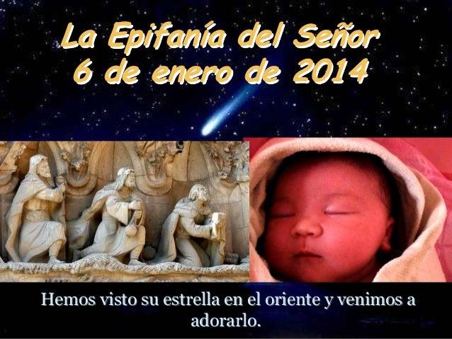 La Epifanía del Señor 6 de enero de 2014  Hemos visto su estrella en el oriente y venimos a adorarlo.
