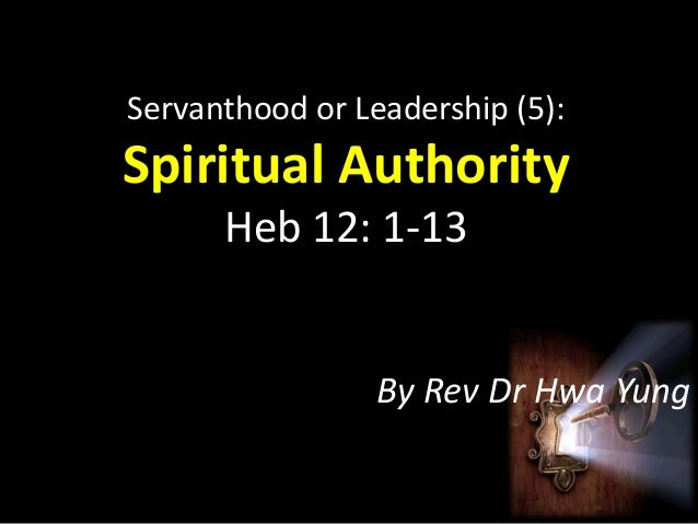 Servanthood or Leadership (5):  Spiritual Authority Heb 12: 1-13  By Rev Dr Hwa Yung