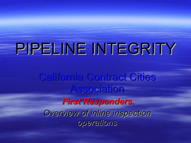 PIPELINE   INTEGRITY California Contract Cities Association First Responders. Overview of inline inspection operations